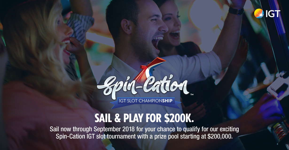 Spin-Cation IGT Slot Championship. Sail & play for $200K. Sail now through September 2018 for your chance to qualify for our exciting Spin-Cation IGT slot tournament with a prize pool starting at $200,000.